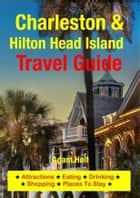 Charleston & Hilton Head Island Travel Guide - Attractions, Eating, Drinking, Shopping & Places To Stay ebook by Adam Holt