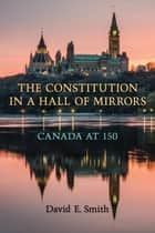 The Constitution in a Hall of Mirrors - Canada at 150 ebook by David E. Smith