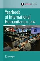 Yearbook of International Humanitarian Law Volume 15, 2012 ebook by Robin Geiß, Robert Heinsch, Tim McCormack,...