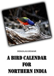 A Bird Calendar For Northern India ebook by DOUGLAS DEWAR