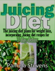 Juicing Diet: The Juicing Diet Plans for Weight Loss, Incorporating Juicing Diet Recipes for 3 Days Detox ebook by Pamela Stevens