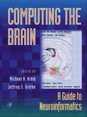 Computing the Brain: A Guide to Neuroinformatics ebook by Arbib, Michael A.