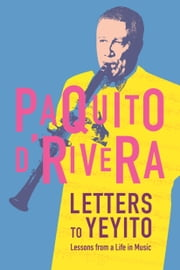 Letters to Yeyito - Lessons from a Life in Music ebook by Paquito D'Rivera,Rosario Moreno