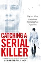 Catching a Serial Killer - My hunt for murderer Christopher Halliwell ebook by Stephen Fulcher
