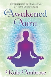 The Awakened Aura: Experiencing the Evolution of Your Energy Body - Experiencing the Evolution of Your Energy Body ebook by Kala Ambrose