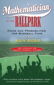 A Mathematician at the Ballpark - Odds and Probabilities for Baseball Fans ebook by Ken Ross
