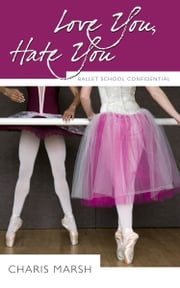Love You, Hate You - Ballet School Confidential ebook by Charis Marsh