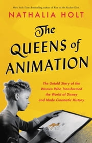 The Queens of Animation - The Untold Story of the Women Who Transformed the World of Disney and Made Cinematic History ebook by Nathalia Holt