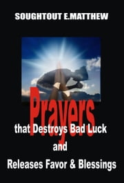 Prayers That Destroys Bad Luck and Releases Favour and Blessings ebook by Soughtout E. Matthew