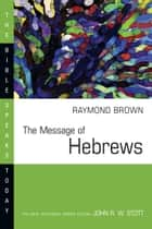 The Message of Hebrews ebook by Raymond Brown