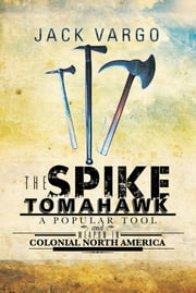 The Spike Tomahawk - A popular tool and weapon in Colonial North America ebook by Jack Vargo