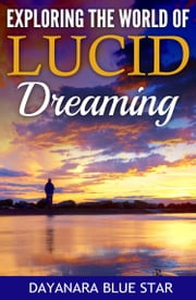 Exploring the World of Lucid Dreaming ebook by Dayanara Blue Star