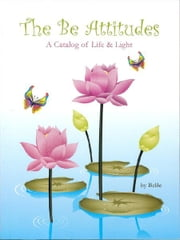 The Be Attitudes - A Catalog of Life & Light ebook by Be Be