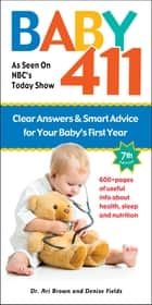 Baby 411 - Clear Answers and Smart Advice for Your Baby's First Year ebook by Dr. Ari Brown, Denise Fields