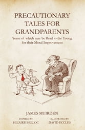 Precautionary Tales for Grandparents: Some of Which May be Read to the Young for Their Moral Improvement ebook by James Muirden