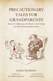 Precautionary Tales for Grandparents: Some of Which May be Read to the Young for Their Moral Improvement ebook by James Muirden,David Eccles