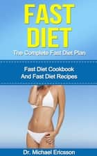 Fast Diet: The Complete Fast Diet Plan: Fast Diet Cookbook And Fast Diet Recipes ebook by Dr. Michael Ericsson