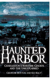 Haunted Harbor - Charleston's Maritime Ghosts and the Unexplained ebook by Geordie Buxton,Ed Macy