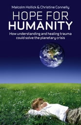 Hope For Humanity - How understanding and healing trauma could solve the planetary crisis ebook by Malcolm Hollick