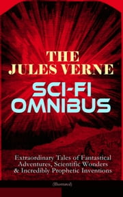 The Jules Verne Sci-Fi Omnibus - Extraordinary Tales of Fantastical Adventures, Scientific Wonders & Incredibly Prophetic Inventions (Illustrated) - Journey to the Centre of the Earth, From the Earth to the Moon, Around the Moon, 20000 Leagues Under the Sea, Hector Servadec, Steam House, Topsy Turvy, Master of the World . . . eBook by Jules Verne, Frederick Amadeus Malleson, Eleanor E. King,...