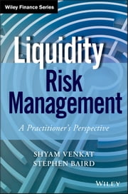 Liquidity Risk Management - A Practitioner's Perspective ebook by Shyam Venkat,Stephen Baird