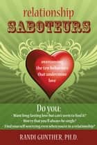 Relationship Saboteurs - Overcoming the Ten Behaviors that Undermine Love ebook by Randi Gunther, PhD