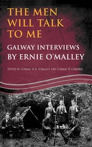 The Men Will Talk to Me (Ernie O'Malley Series Galway): Interviews from Ireland's Fight for Independence ebook by Ernie  O'Malley,Cormac  O'Malley,Cormac  Ó Comhraí