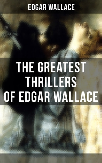 The Greatest Thrillers of Edgar Wallace - The Four Just Men, The Mind of Mr. J. G. Reeder, The Daffodil Mystery, Angel of Terror, The Clue of the Twisted Candle, The Crimson Circle, The Man Who Knew, The Devil Man, The Iron Grip… ebook by Edgar Wallace