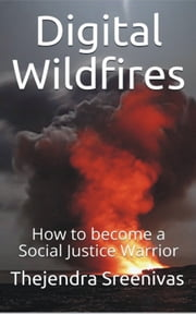 Digital Wildfires: How to become a Social Justice Warrior ebook by Thejendra Sreenivas