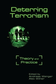 Deterring Terrorism - Theory and Practice ebook by Andreas Wenger,Alex Wilner