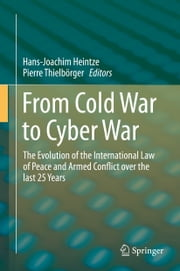 From Cold War to Cyber War - The Evolution of the International Law of Peace and Armed Conflict over the last 25 Years ebook by Hans-Joachim Heintze,Pierre Thielbörger
