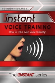 Instant Voice Training: How to Train Your Voice Instantly! ebook by The INSTANT-Series