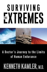 Surviving the Extremes - A Doctor's Journey to the Limits of Human Endurance ebook by Kenneth Kamler