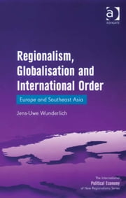 Regionalism, Globalisation and International Order - Europe and Southeast Asia ebook by Jens-Uwe Wunderlich,Professor Timothy M Shaw