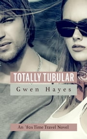 Totally Tubular: An 80s Time Travel Novel ebook by Gwen Hayes