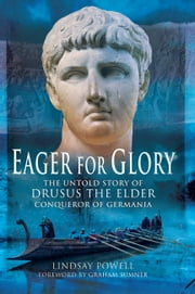 Eager for Glory - The Untold Story of Drusus the Elder, Conqueror of Germania ebook by Powell, Linsay