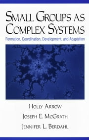 Small Groups as Complex Systems - Formation, Coordination, Development, and Adaptation ebook by Holly Arrow, Dr. Joseph Edward McGrath, Jennifer L Berdahl