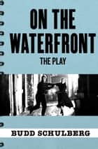 On the Waterfront - The Play ebook by Budd Schulberg, Stan Silverman