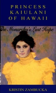 PRINCESS KAIULANI OF HAWAII - The Last Hope Of Hawaii's Monarchy ebook by Kristin Zambucka
