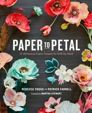 Paper to Petal - 75 Whimsical Paper Flowers to Craft by Hand ebook by Rebecca Thuss, Patrick Farrell, Martha Stewart