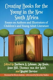 Creating Books for the Young in the New South Africa - Essays on Authors and Illustrators of Children's and Young Adult Literature ebook by Barbara A. Lehman,Jay Heale,Anne Hill