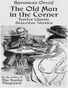 The Old Man in the Corner - Twelve Classic Detective Stories by the Author of the Scarlet Pimpernel ebook by Baroness Orczy