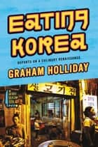 Eating Korea - Reports on a Culinary Renaissance ebook by Graham Holliday