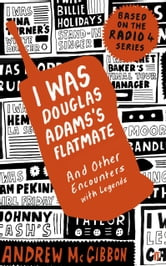 I Was Douglas Adams's Flatmate - and Other Encounters with Legends ebook by Andrew McGibbon
