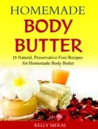 Homemade Body Butter - 25 Natural, Preservative-Free Recipes for Homemade Body Butter ebook by Kelly Meral