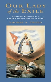 Our Lady of the Exile: Diasporic Religion at a Cuban Catholic Shrine in Miami ebook by Thomas A. Tweed