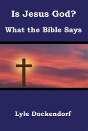 Is Jesus God? What the Bible Says ebook by Lyle Dockendorf