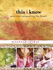 This I Know - Notes On Unraveling The Heart ebook by Susannah Conway