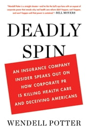 Deadly Spin - An Insurance Company Insider Speaks Out on How Corporate PR Is Killing Health Care and Deceiving Americans ebook by Wendell Potter