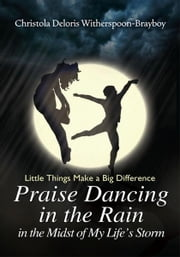 Praise Dancing in the Rain in the Midst of My Life's Storm - Little Things Make a Big Difference ebook by Christola Deloris Witherspoon-Brayboy
